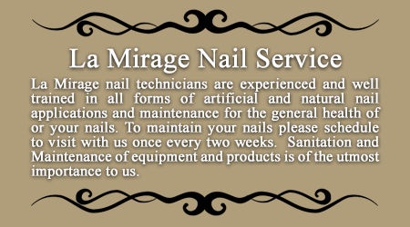 La Mirage Manicure & Pedicure Nail Service Bensalem 19020 La Mirage nail technicians are experienced and well trained in all forms of artificial and natural nail applications and maintenance for the general health of or your nails. To maintain your nails please schedule to visit with us once every two weeks.  Sanitation and Maintenance of equipment and products is of the utmost importance to us.